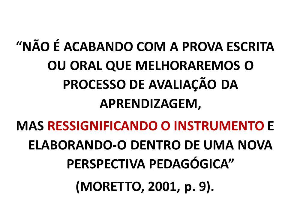 NÃO É ACABANDO COM A PROVA ESCRITA OU ORAL QUE MELHORAREMOS O PROCESSO DE AVALIAÇÃO DA APRENDIZAGEM, MAS RESSIGNIFICANDO O INSTRUMENTO E ELABORANDO-O DENTRO DE UMA NOVA PERSPECTIVA PEDAGÓGICA (MORETTO, 2001, p.