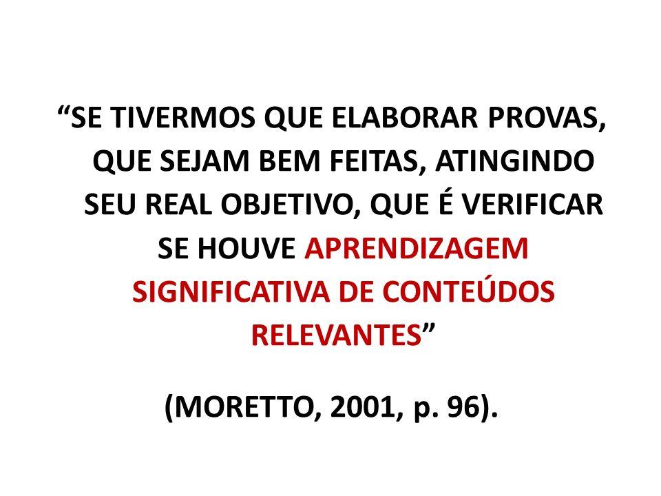 SE TIVERMOS QUE ELABORAR PROVAS, QUE SEJAM BEM FEITAS, ATINGINDO SEU REAL OBJETIVO, QUE É VERIFICAR SE HOUVE APRENDIZAGEM SIGNIFICATIVA DE CONTEÚDOS RELEVANTES (MORETTO, 2001, p.