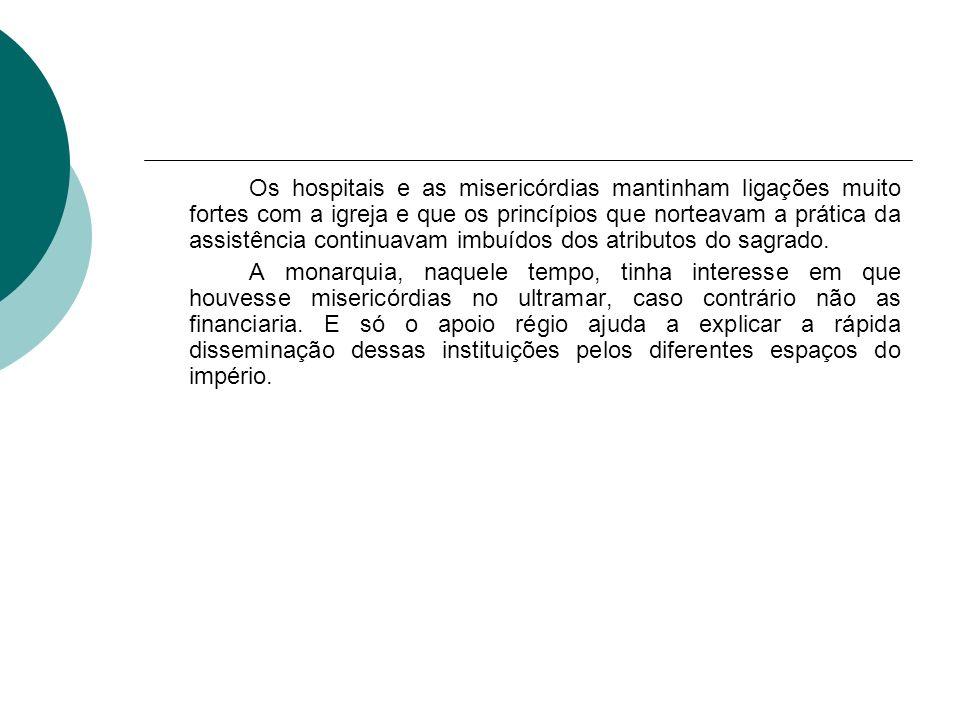 Os hospitais e as misericórdias mantinham ligações muito fortes com a igreja e que os princípios que norteavam a prática da assistência continuavam imbuídos dos atributos do sagrado.