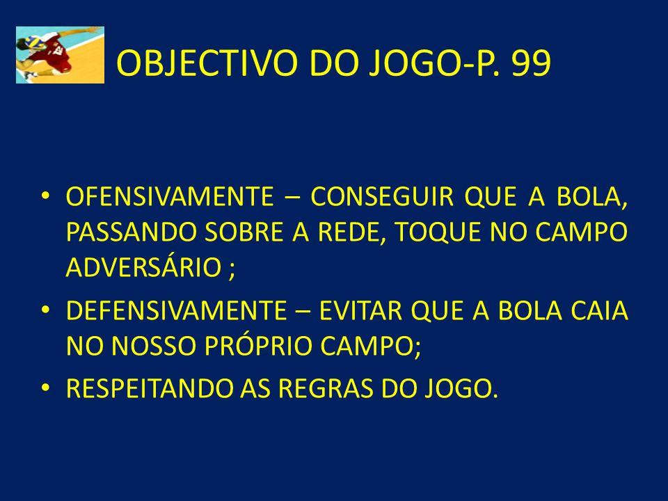 OBJECTIVO DO JOGO-P. 99 OFENSIVAMENTE – CONSEGUIR QUE A BOLA, PASSANDO SOBRE A REDE, TOQUE NO CAMPO ADVERSÁRIO ;