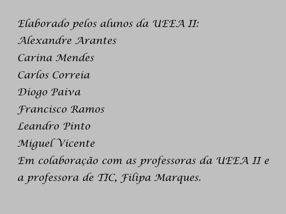 Elaborado pelos alunos da UEEA II: Alexandre Arantes Carina Mendes Carlos Correia Diogo Paiva Francisco Ramos Leandro Pinto Miguel Vicente Em colaboração com as professoras da UEEA II e a professora de TIC, Filipa Marques.