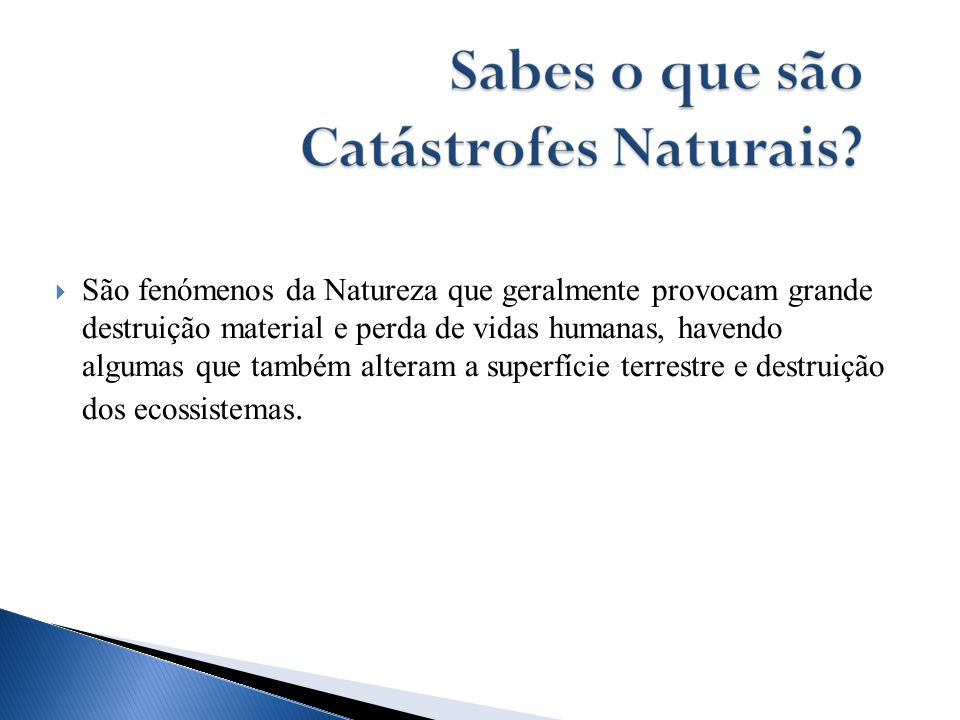 São fenómenos da Natureza que geralmente provocam grande destruição material e perda de vidas humanas, havendo algumas que também alteram a superfície terrestre e destruição dos ecossistemas.