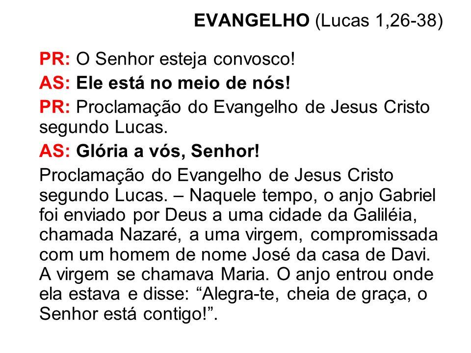 EVANGELHO (Lucas 1,26-38) PR: O Senhor esteja convosco! AS: Ele está no meio de nós! PR: Proclamação do Evangelho de Jesus Cristo segundo Lucas.