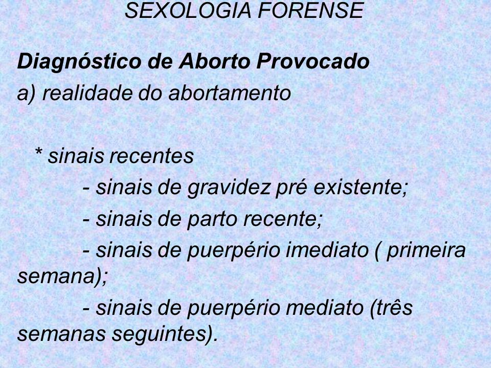 SEXOLOGIA FORENSEDiagnóstico de Aborto Provocado. a) realidade do abortamento. * sinais recentes. - sinais de gravidez pré existente;