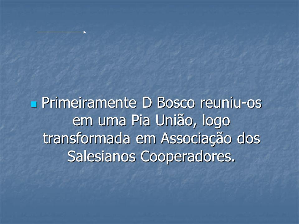Primeiramente D Bosco reuniu-os em uma Pia União, logo transformada em Associação dos Salesianos Cooperadores.