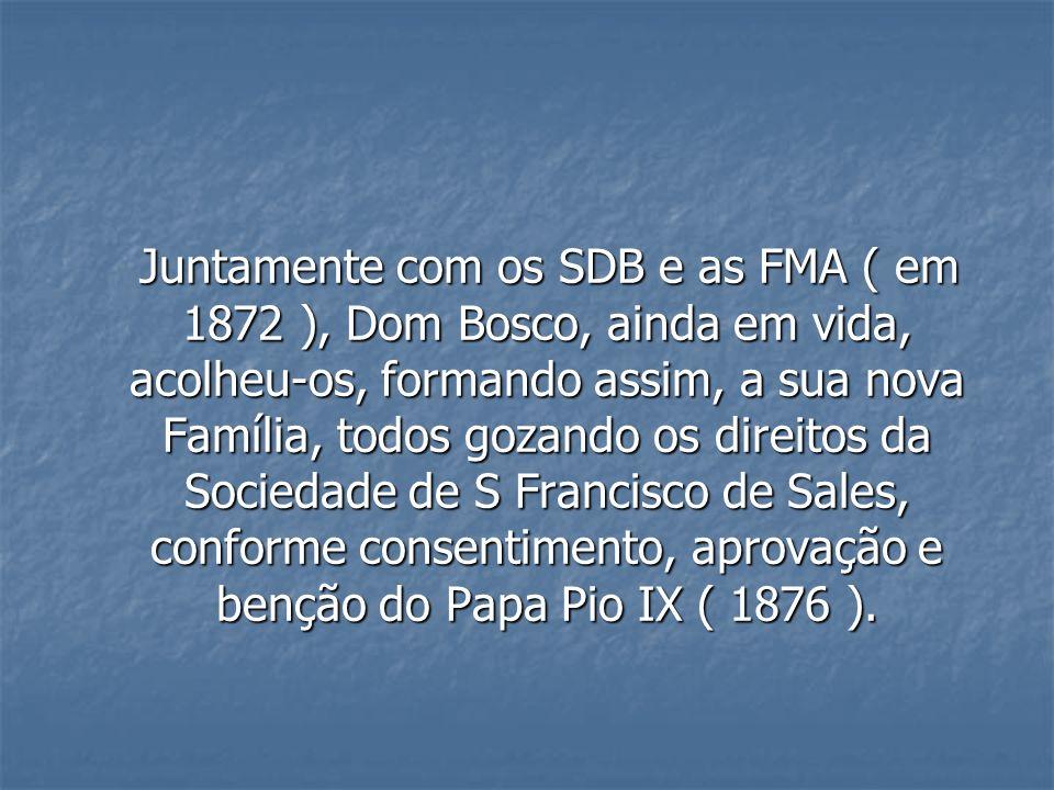 Juntamente com os SDB e as FMA ( em 1872 ), Dom Bosco, ainda em vida, acolheu-os, formando assim, a sua nova Família, todos gozando os direitos da Sociedade de S Francisco de Sales, conforme consentimento, aprovação e benção do Papa Pio IX ( 1876 ).