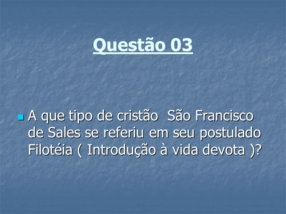 Questão 03 A que tipo de cristão São Francisco de Sales se referiu em seu postulado Filotéia ( Introdução à vida devota )