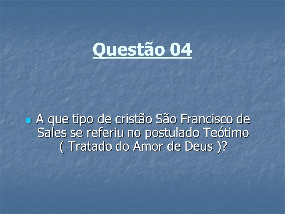 Questão 04 A que tipo de cristão São Francisco de Sales se referiu no postulado Teótimo ( Tratado do Amor de Deus )