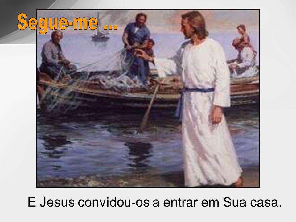 Segue-me ... E Jesus convidou-os a entrar em Sua casa.