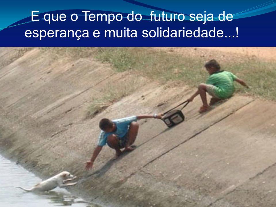 E que o Tempo do futuro seja de esperança e muita solidariedade...!