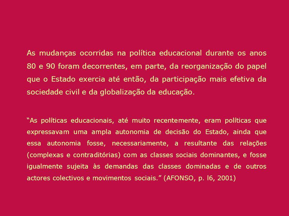 As mudanças ocorridas na política educacional durante os anos 80 e 90 foram decorrentes, em parte, da reorganização do papel que o Estado exercia até então, da participação mais efetiva da sociedade civil e da globalização da educação.
