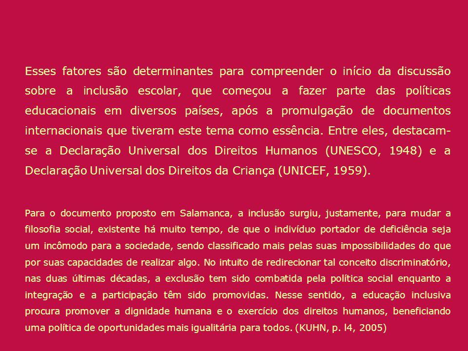 Esses fatores são determinantes para compreender o início da discussão sobre a inclusão escolar, que começou a fazer parte das políticas educacionais em diversos países, após a promulgação de documentos internacionais que tiveram este tema como essência. Entre eles, destacam-se a Declaração Universal dos Direitos Humanos (UNESCO, 1948) e a Declaração Universal dos Direitos da Criança (UNICEF, 1959).