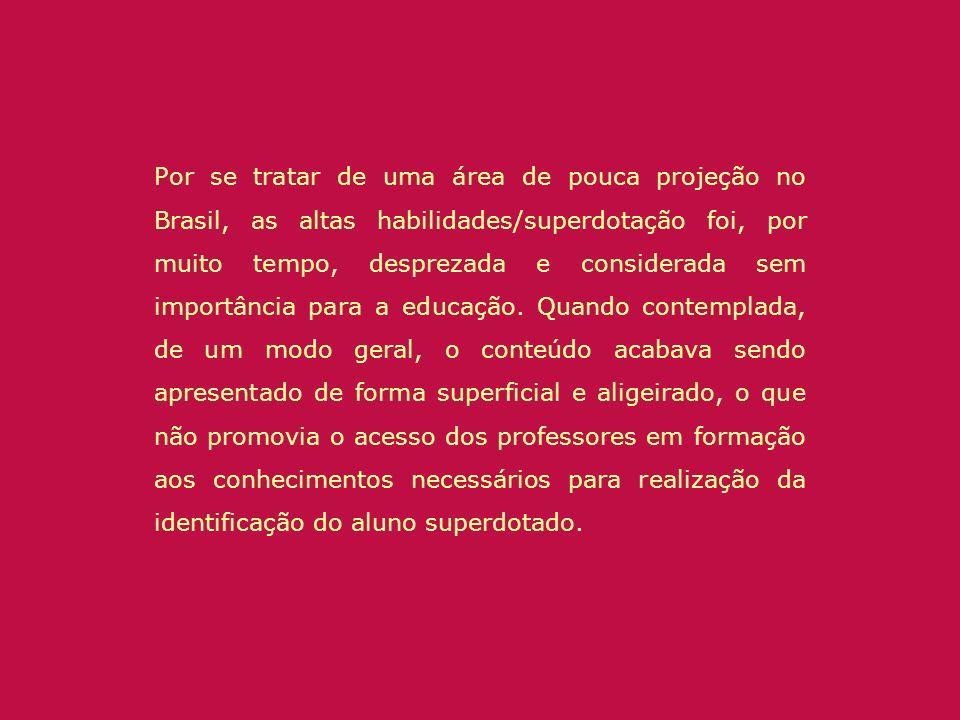 Por se tratar de uma área de pouca projeção no Brasil, as altas habilidades/superdotação foi, por muito tempo, desprezada e considerada sem importância para a educação.