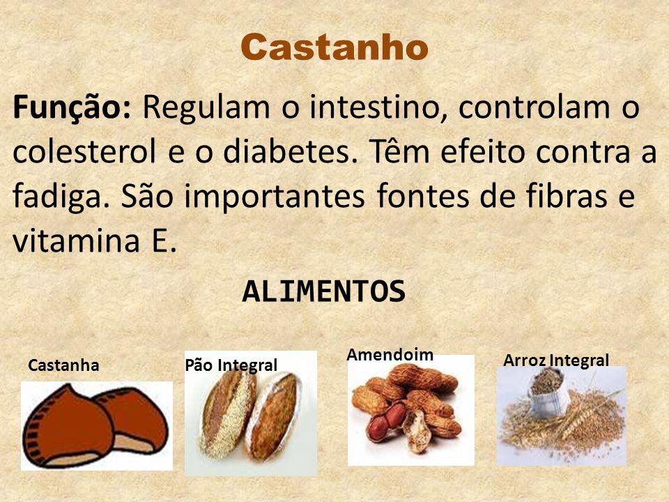 CastanhoFunção: Regulam o intestino, controlam o colesterol e o diabetes. Têm efeito contra a fadiga. São importantes fontes de fibras e vitamina E.