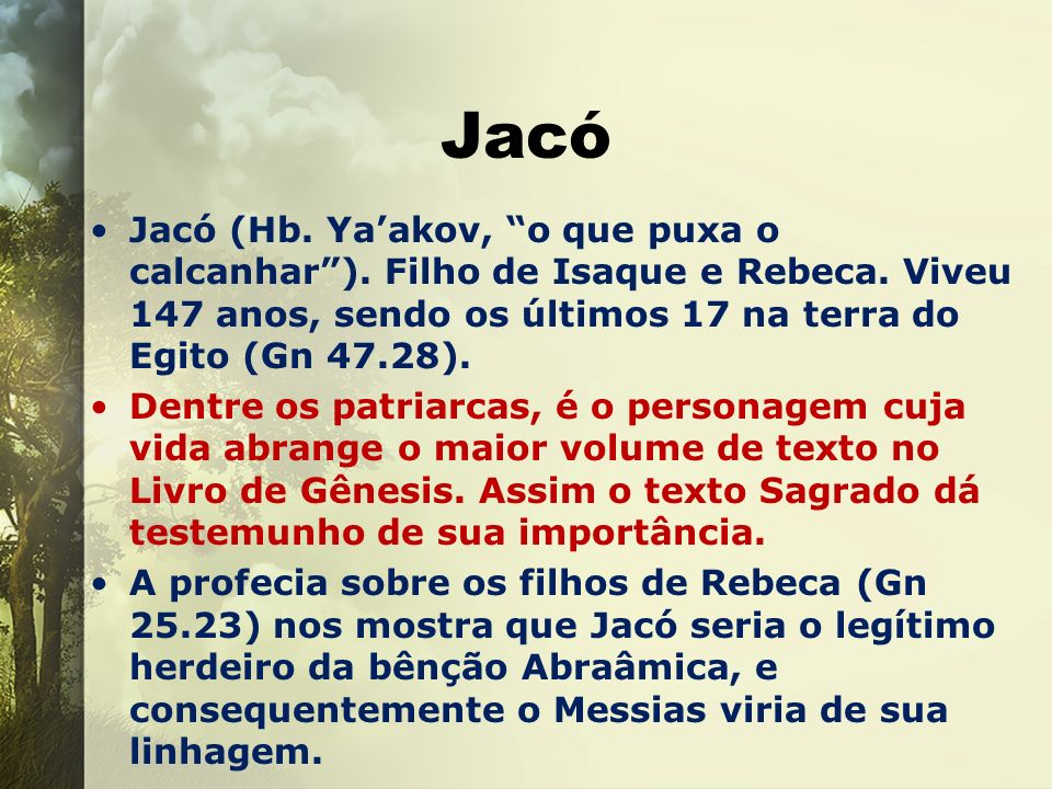 JacóJacó (Hb. Ya'akov, o que puxa o calcanhar ). Filho de Isaque e Rebeca. Viveu 147 anos, sendo os últimos 17 na terra do Egito (Gn 47.28).