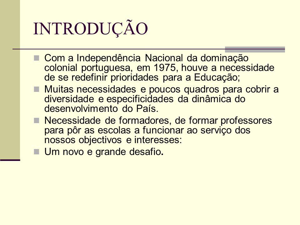INTRODUÇÃO Com a Independência Nacional da dominação colonial portuguesa, em 1975, houve a necessidade de se redefinir prioridades para a Educação;