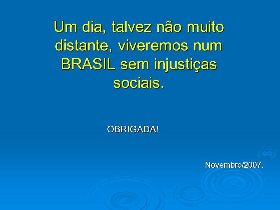 Um dia, talvez não muito distante, viveremos num BRASIL sem injustiças sociais.