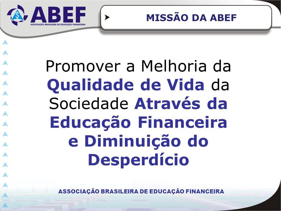 MISSÃO DA ABEF Promover a Melhoria da Qualidade de Vida da Sociedade Através da Educação Financeira e Diminuição do Desperdício.