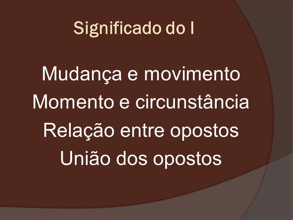 Significado do IMudança e movimento Momento e circunstância Relação entre opostos União dos opostos