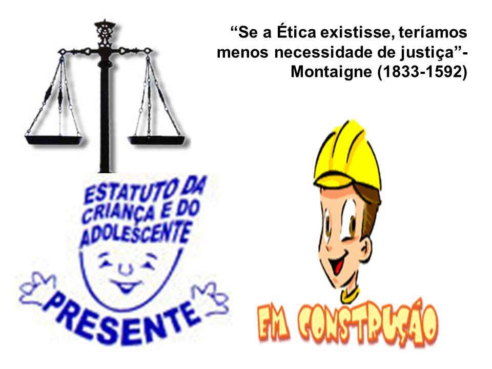 Se a Ética existisse, teríamos menos necessidade de justiça - Montaigne (1833-1592)