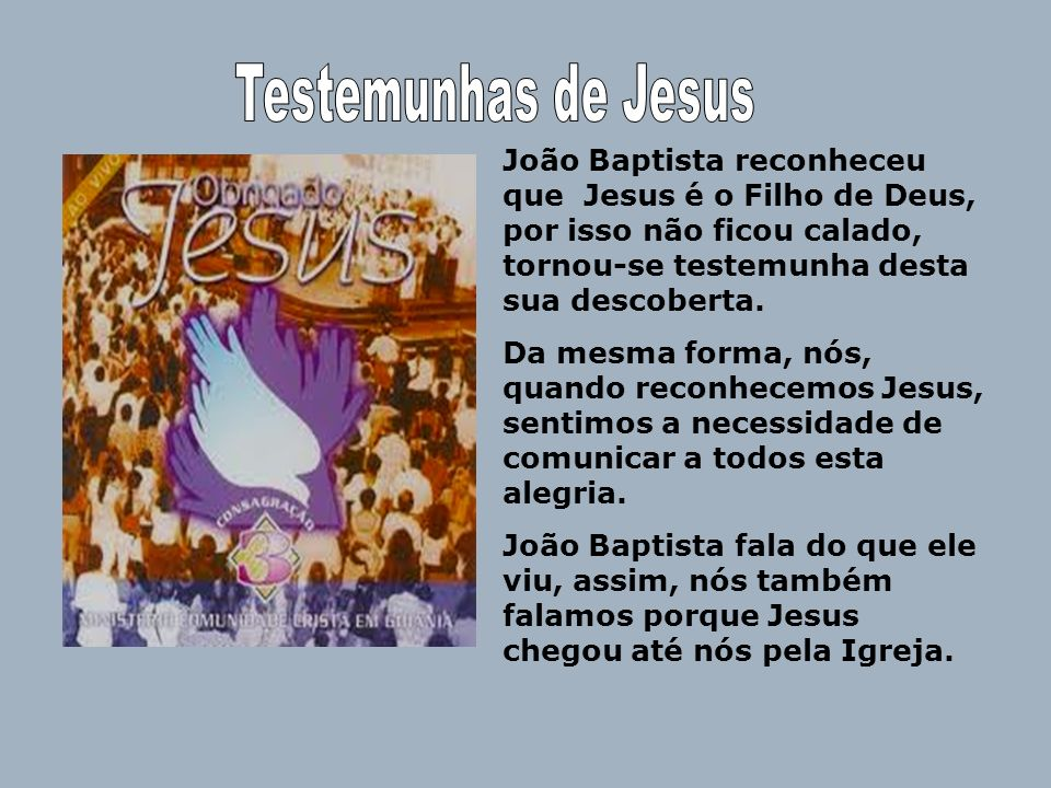 Testemunhas de Jesus João Baptista reconheceu que Jesus é o Filho de Deus, por isso não ficou calado, tornou-se testemunha desta sua descoberta.