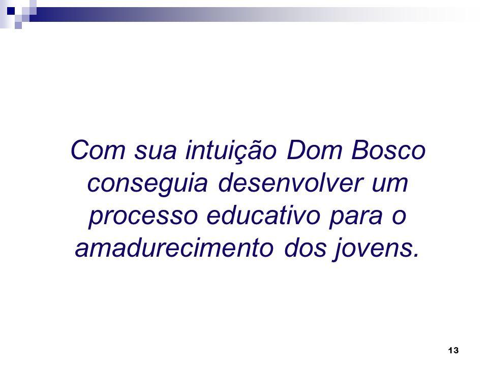 Com sua intuição Dom Bosco conseguia desenvolver um processo educativo para o amadurecimento dos jovens.