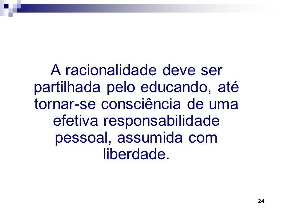 A racionalidade deve ser partilhada pelo educando, até tornar-se consciência de uma efetiva responsabilidade pessoal, assumida com liberdade.