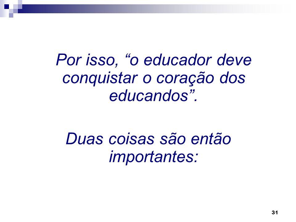Por isso, o educador deve conquistar o coração dos educandos .