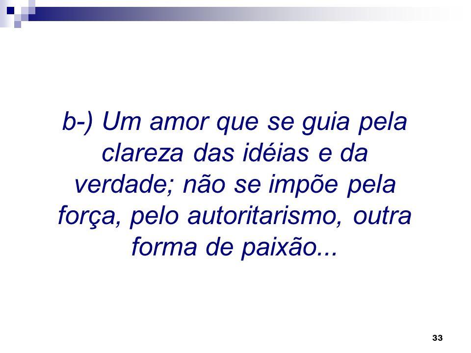 b-) Um amor que se guia pela clareza das idéias e da verdade; não se impõe pela força, pelo autoritarismo, outra forma de paixão...