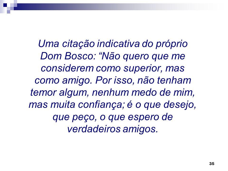 Uma citação indicativa do próprio Dom Bosco: Não quero que me considerem como superior, mas como amigo.