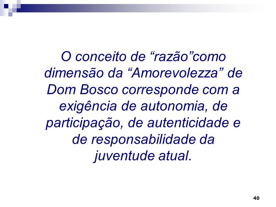 O conceito de razão como dimensão da Amorevolezza de Dom Bosco corresponde com a exigência de autonomia, de participação, de autenticidade e de responsabilidade da juventude atual.