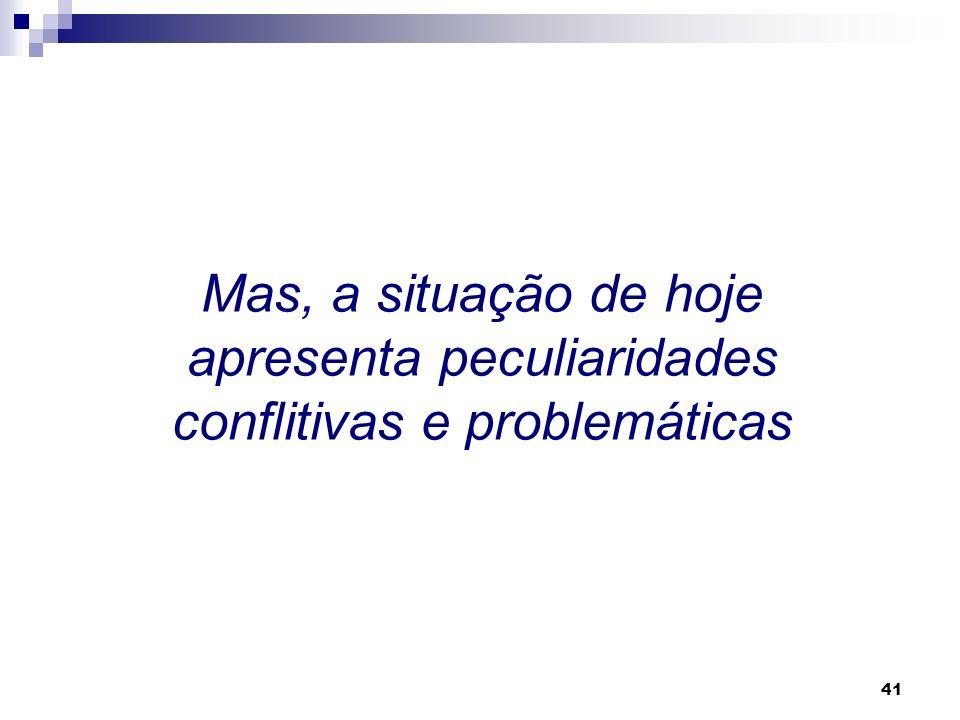 Mas, a situação de hoje apresenta peculiaridades conflitivas e problemáticas