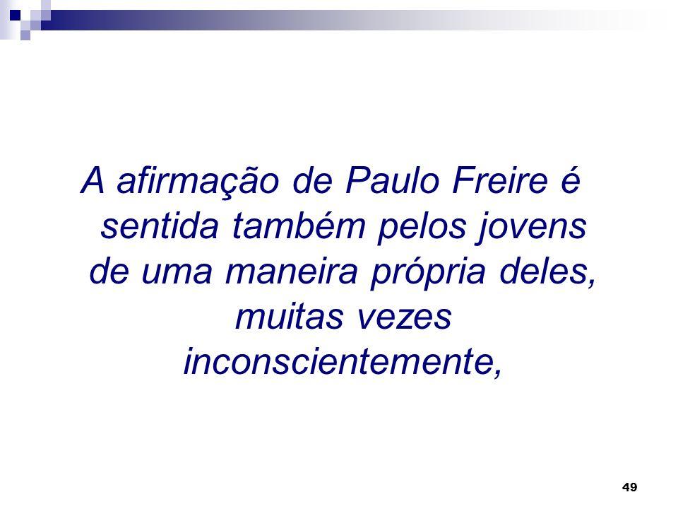 A afirmação de Paulo Freire é sentida também pelos jovens de uma maneira própria deles, muitas vezes inconscientemente,
