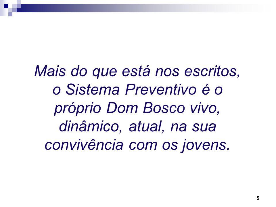 Mais do que está nos escritos, o Sistema Preventivo é o próprio Dom Bosco vivo, dinâmico, atual, na sua convivência com os jovens.