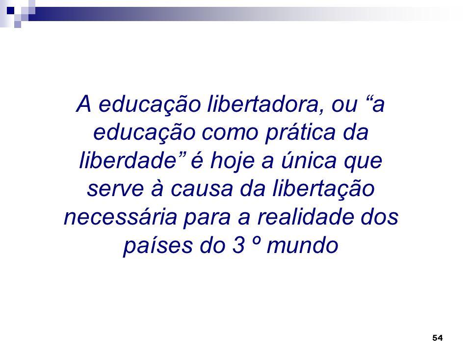 A educação libertadora, ou a educação como prática da liberdade é hoje a única que serve à causa da libertação necessária para a realidade dos países do 3 º mundo