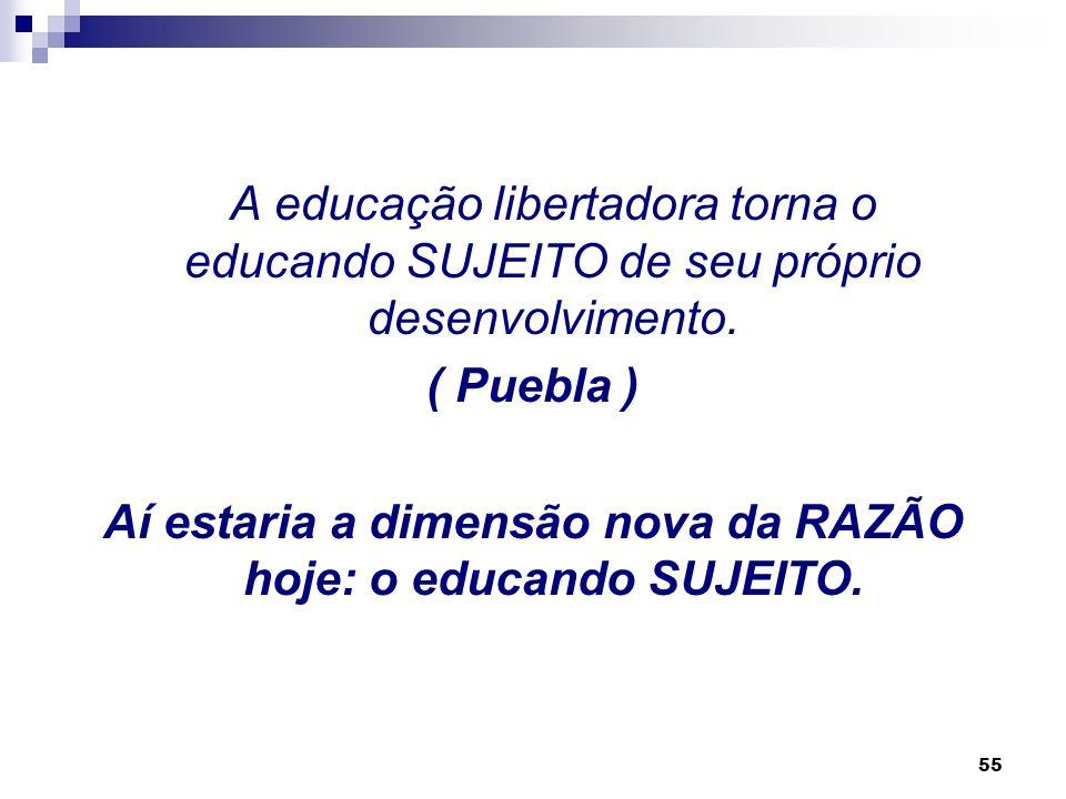 Aí estaria a dimensão nova da RAZÃO hoje: o educando SUJEITO.