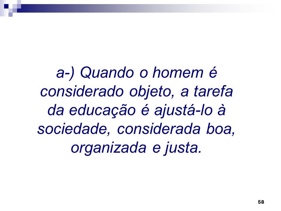 a-) Quando o homem é considerado objeto, a tarefa da educação é ajustá-lo à sociedade, considerada boa, organizada e justa.