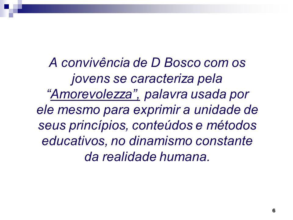 A convivência de D Bosco com os jovens se caracteriza pela Amorevolezza , palavra usada por ele mesmo para exprimir a unidade de seus princípios, conteúdos e métodos educativos, no dinamismo constante da realidade humana.