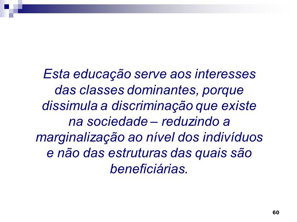 Esta educação serve aos interesses das classes dominantes, porque dissimula a discriminação que existe na sociedade – reduzindo a marginalização ao nível dos indivíduos e não das estruturas das quais são beneficiárias.