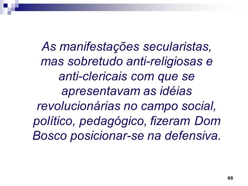 As manifestações secularistas, mas sobretudo anti-religiosas e anti-clericais com que se apresentavam as idéias revolucionárias no campo social, político, pedagógico, fizeram Dom Bosco posicionar-se na defensiva.
