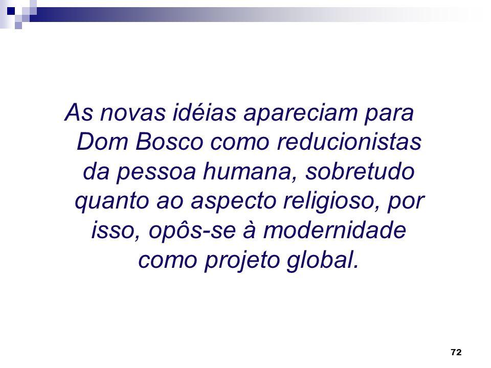 As novas idéias apareciam para Dom Bosco como reducionistas da pessoa humana, sobretudo quanto ao aspecto religioso, por isso, opôs-se à modernidade como projeto global.