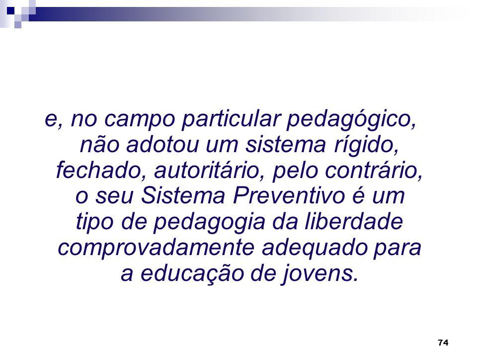 e, no campo particular pedagógico, não adotou um sistema rígido, fechado, autoritário, pelo contrário, o seu Sistema Preventivo é um tipo de pedagogia da liberdade comprovadamente adequado para a educação de jovens.