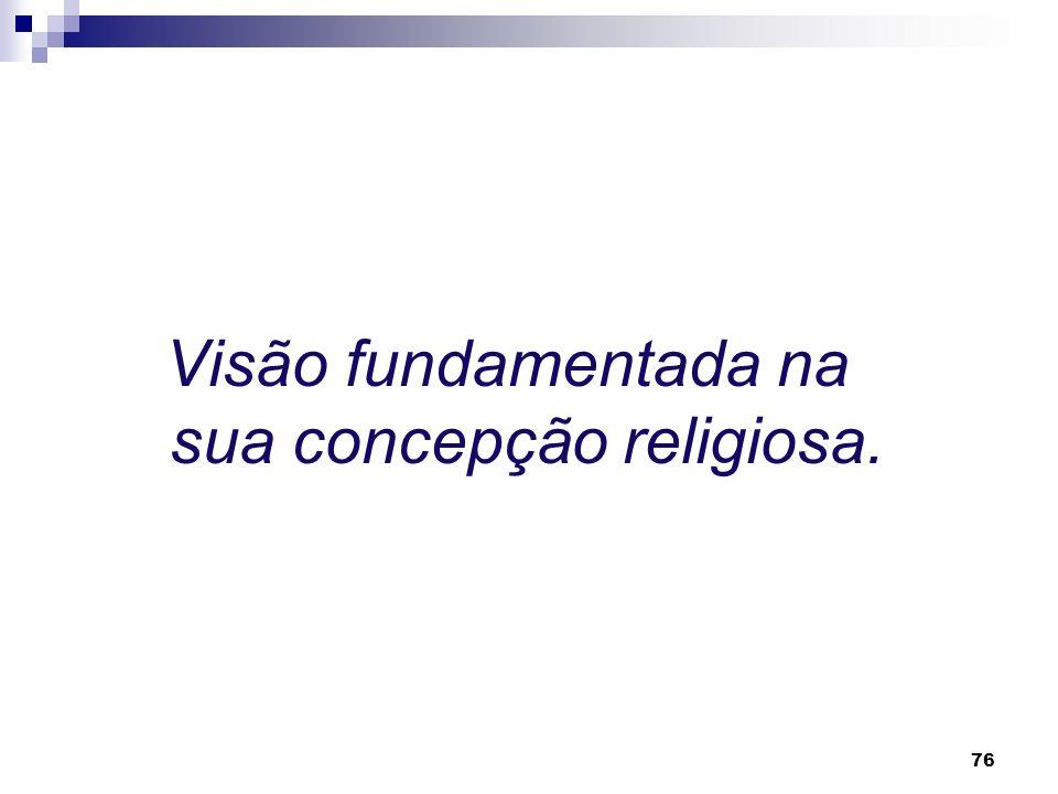 Visão fundamentada na sua concepção religiosa.