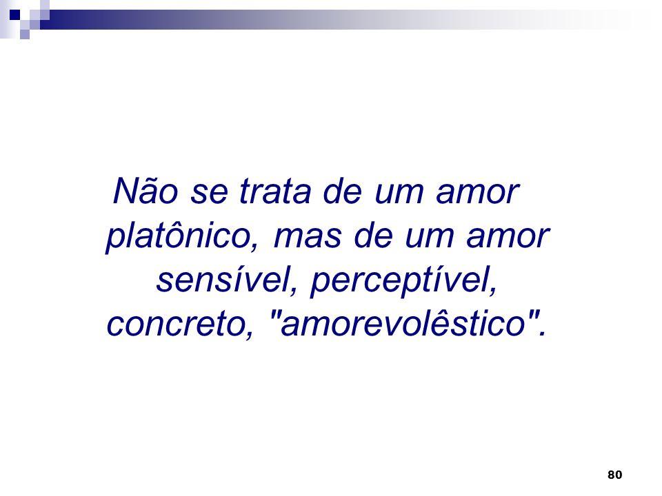 Não se trata de um amor platônico, mas de um amor sensível, perceptível, concreto, amorevolêstico .