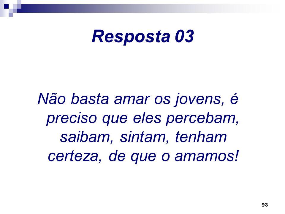 Resposta 03 Não basta amar os jovens, é preciso que eles percebam, saibam, sintam, tenham certeza, de que o amamos!