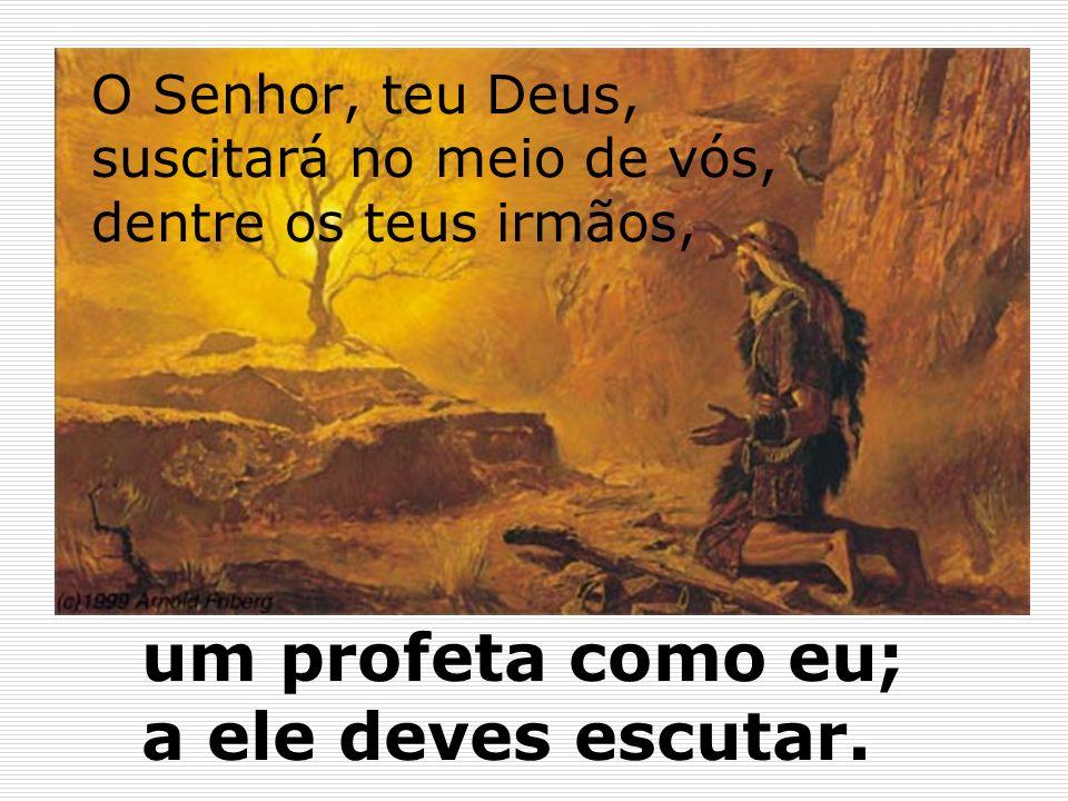 O Senhor, teu Deus, suscitará no meio de vós, dentre os teus irmãos,