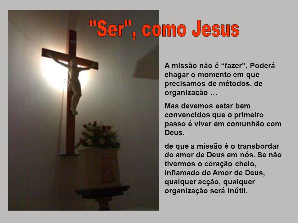 Ser , como Jesus A missão não é fazer . Poderá chagar o momento em que precisamos de métodos, de organização …