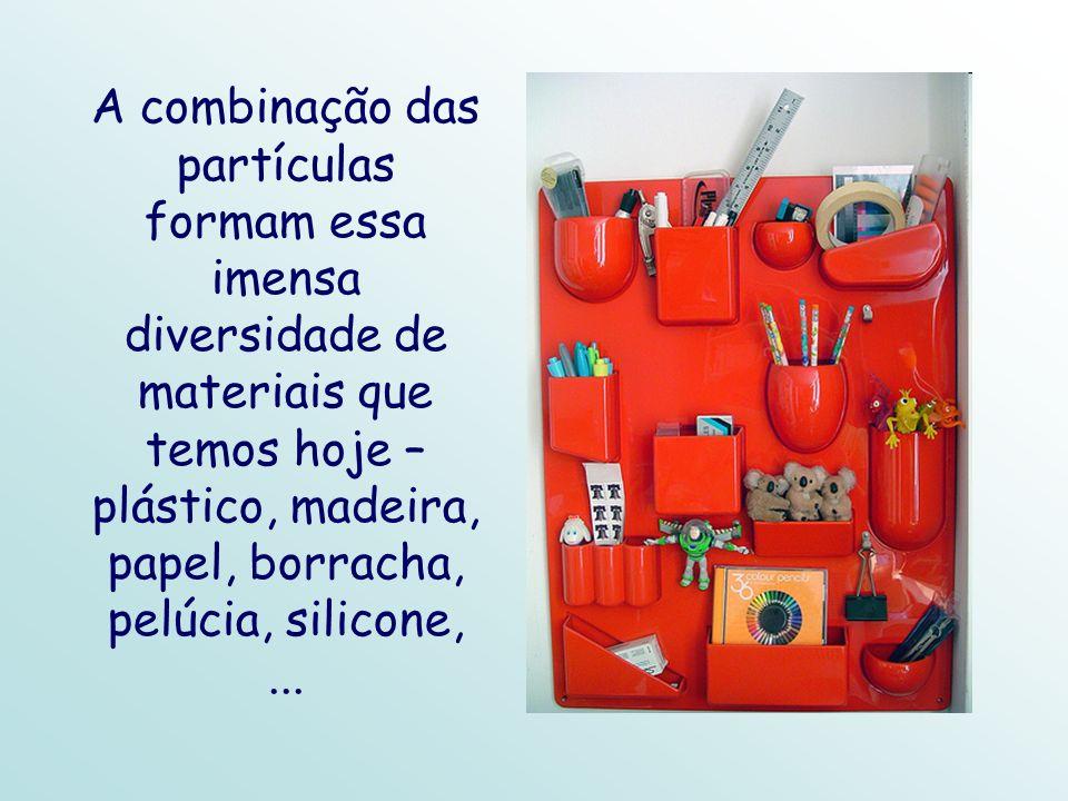 A combinação das partículas formam essa imensa diversidade de materiais que temos hoje – plástico, madeira, papel, borracha, pelúcia, silicone, ...