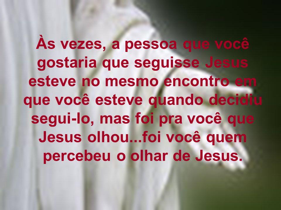 Às vezes, a pessoa que você gostaria que seguisse Jesus esteve no mesmo encontro em que você esteve quando decidiu segui-lo, mas foi pra você que Jesus olhou...foi você quem percebeu o olhar de Jesus.