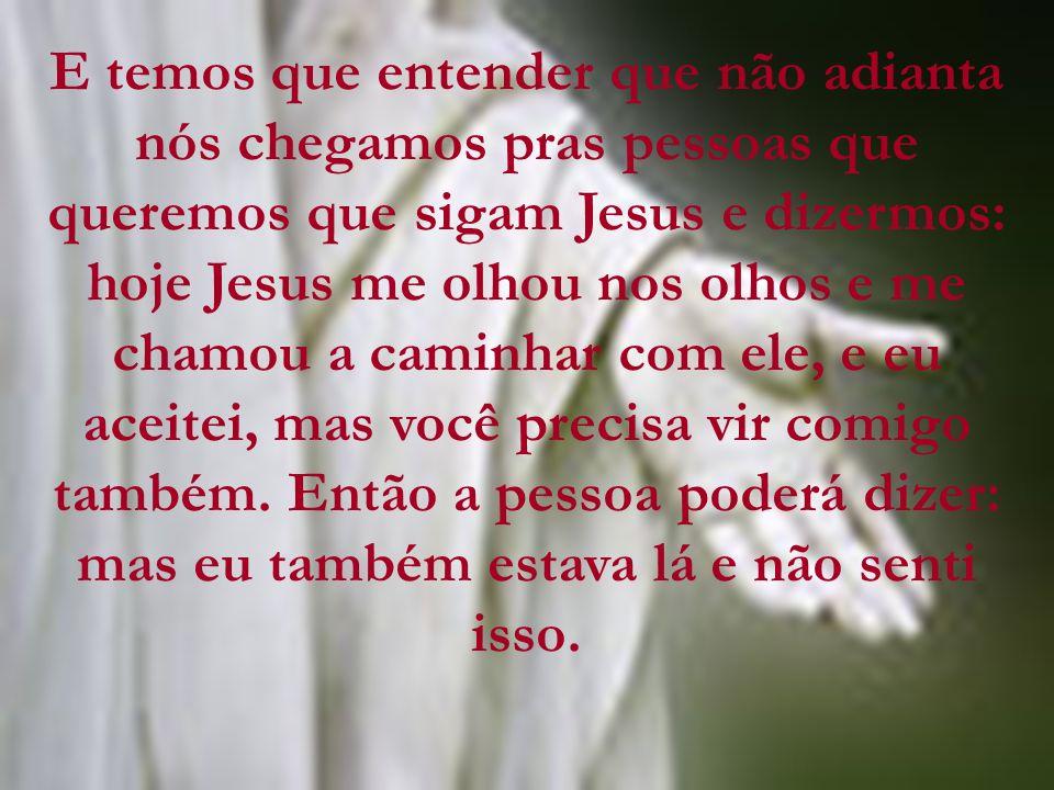 E temos que entender que não adianta nós chegamos pras pessoas que queremos que sigam Jesus e dizermos: hoje Jesus me olhou nos olhos e me chamou a caminhar com ele, e eu aceitei, mas você precisa vir comigo também.